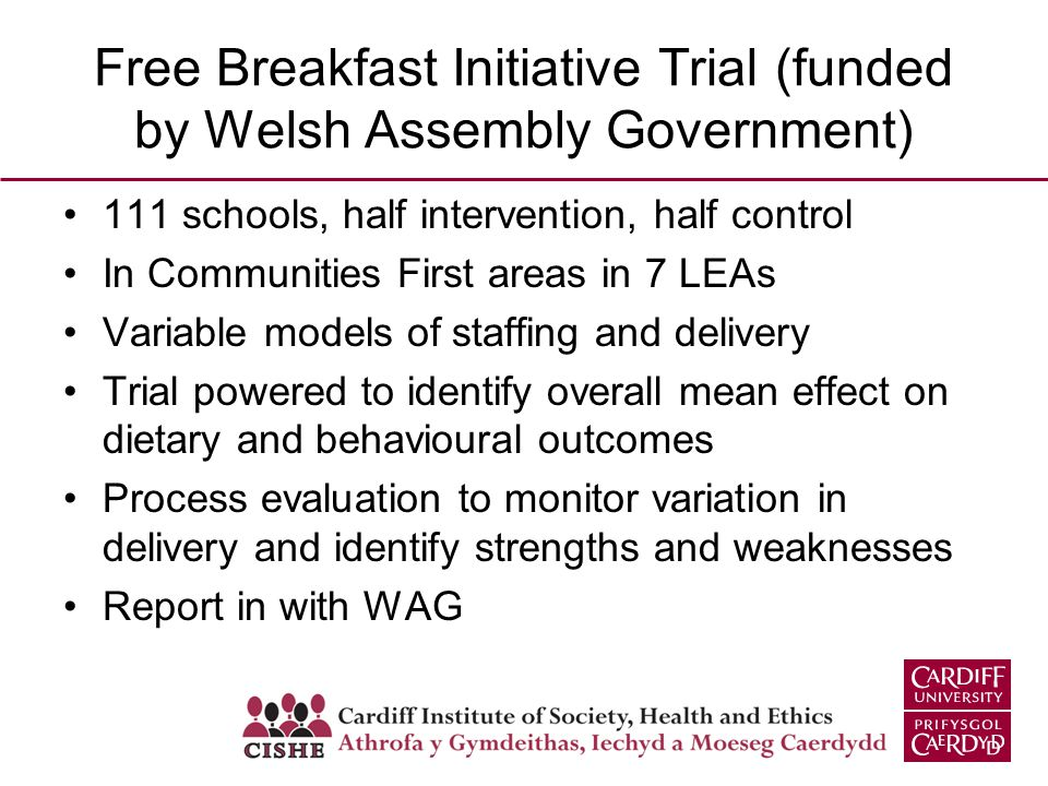 Free Breakfast Initiative Trial (funded by Welsh Assembly Government) 111 schools, half intervention, half control In Communities First areas in 7 LEAs Variable models of staffing and delivery Trial powered to identify overall mean effect on dietary and behavioural outcomes Process evaluation to monitor variation in delivery and identify strengths and weaknesses Report in with WAG