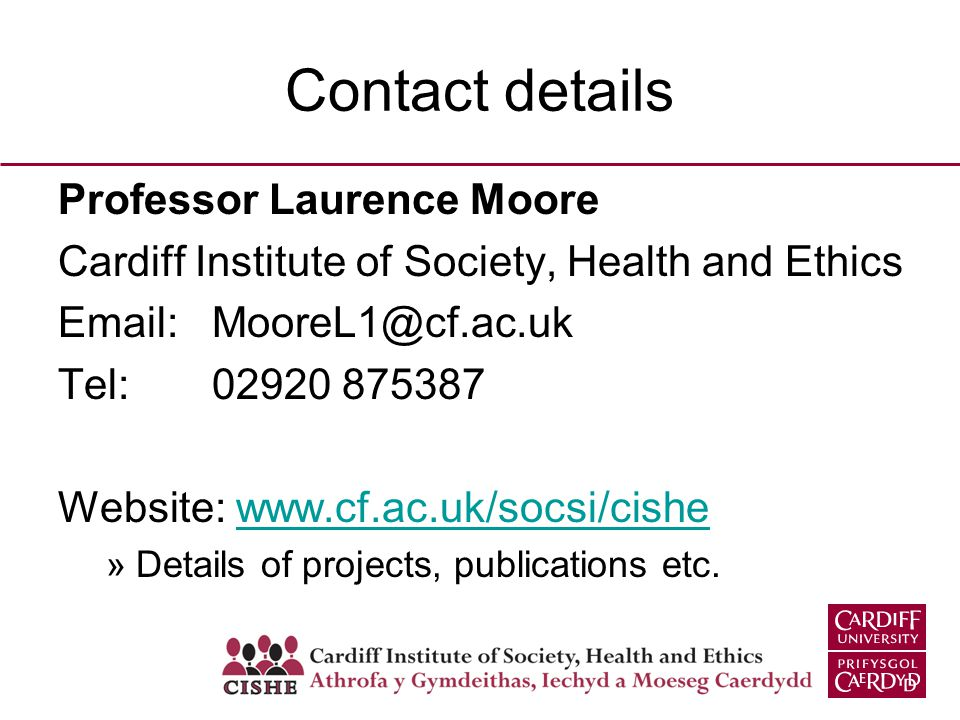 Contact details Professor Laurence Moore Cardiff Institute of Society, Health and Ethics Email: MooreL1@cf.ac.uk Tel: 02920 875387 Website: www.cf.ac.uk/socsi/cishewww.cf.ac.uk/socsi/cishe »Details of projects, publications etc.