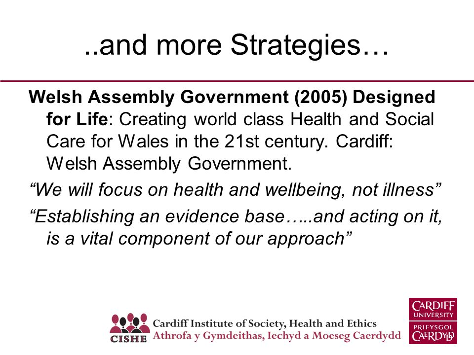 ..and more Strategies… Welsh Assembly Government (2005) Designed for Life: Creating world class Health and Social Care for Wales in the 21st century.