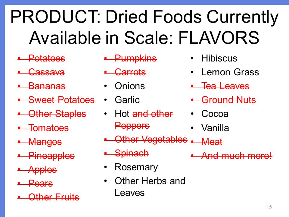 PRODUCT: Dried Foods Currently Available in Scale: FLAVORS 15 Potatoes Cassava Bananas Sweet Potatoes Other Staples Tomatoes Mangos Pineapples Apples Pears Other Fruits Pumpkins Carrots Onions Garlic Hot and other Peppers Other Vegetables Spinach Rosemary Other Herbs and Leaves Hibiscus Lemon Grass Tea Leaves Ground Nuts Cocoa Vanilla Meat And much more!