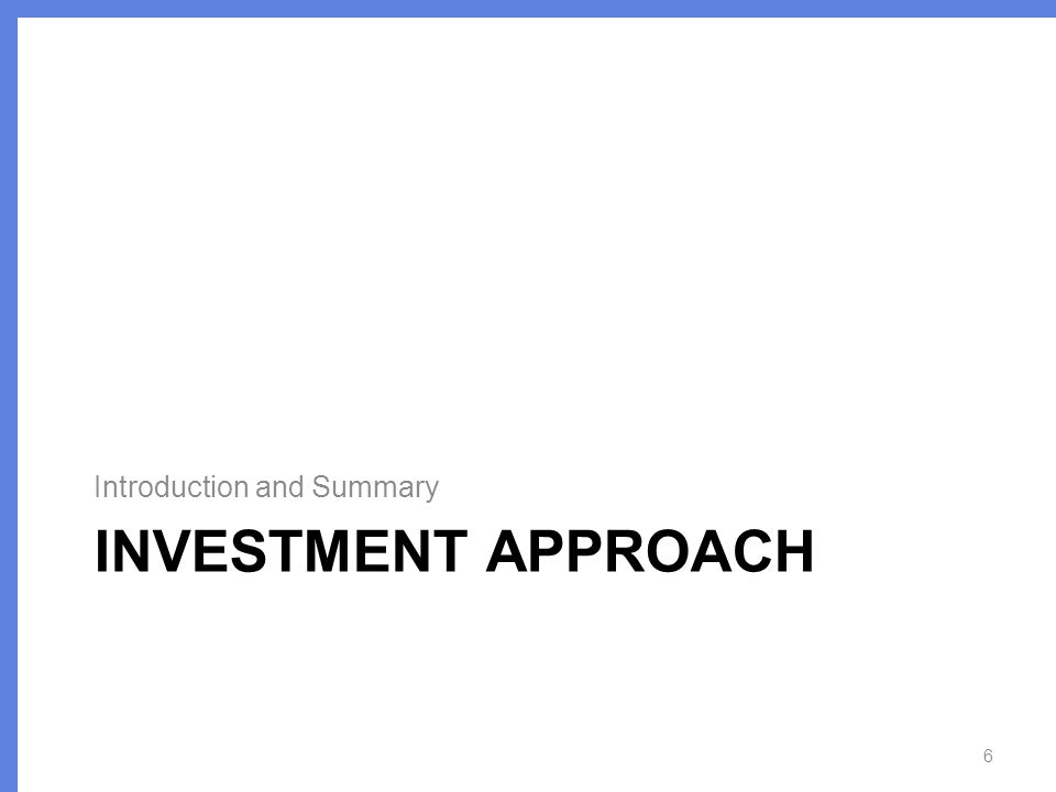 INVESTMENT APPROACH Introduction and Summary 6