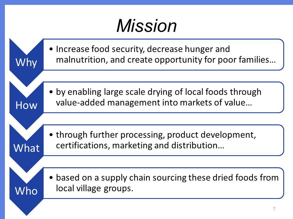 Mission Why Increase food security, decrease hunger and malnutrition, and create opportunity for poor families… How by enabling large scale drying of local foods through value-added management into markets of value… What through further processing, product development, certifications, marketing and distribution… Who based on a supply chain sourcing these dried foods from local village groups.