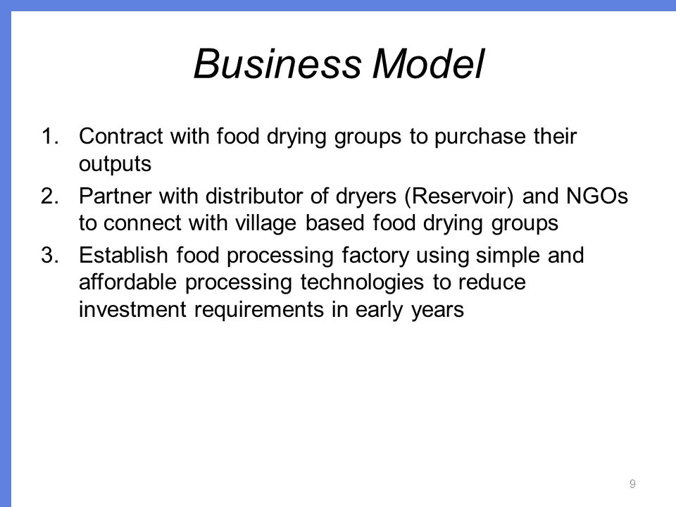 Business Model 1.Contract with food drying groups to purchase their outputs 2.Partner with distributor of dryers (Reservoir) and NGOs to connect with village based food drying groups 3.Establish food processing factory using simple and affordable processing technologies to reduce investment requirements in early years 9