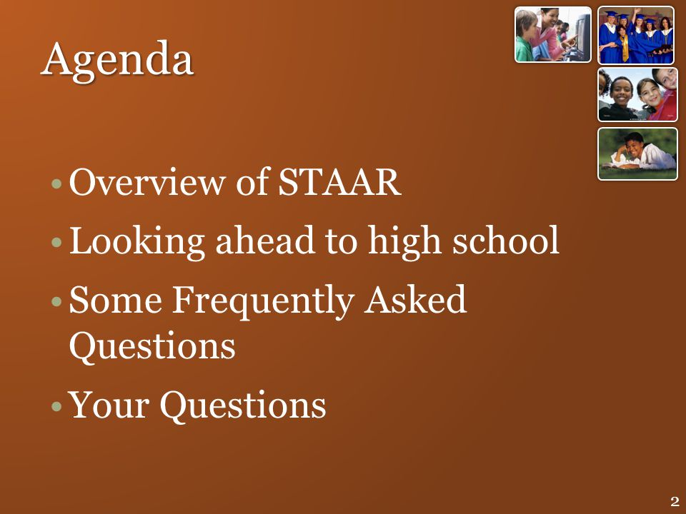 Agenda Overview of STAAR Looking ahead to high school Some Frequently Asked Questions Your Questions 2