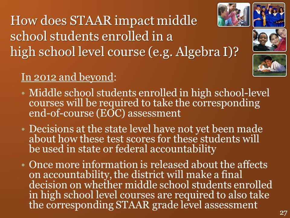 How does STAAR impact middle school students enrolled in a high school level course (e.g. Algebra I)? In 2012 and beyond: Middle school students enrol