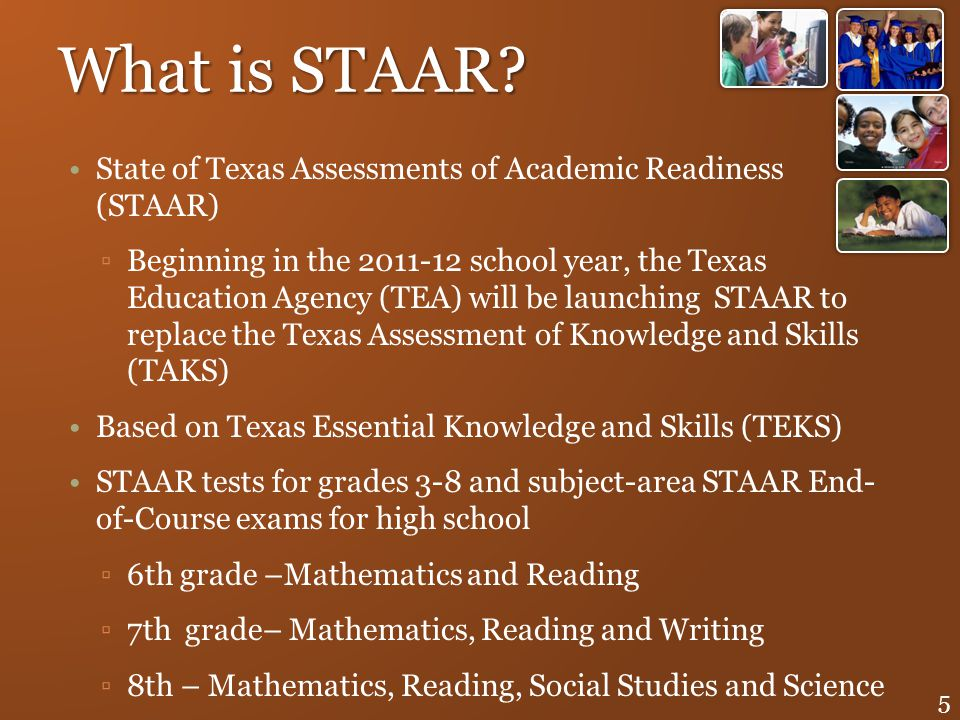 What is STAAR? State of Texas Assessments of Academic Readiness (STAAR) Beginning in the 2011-12 school year, the Texas Education Agency (TEA) will be