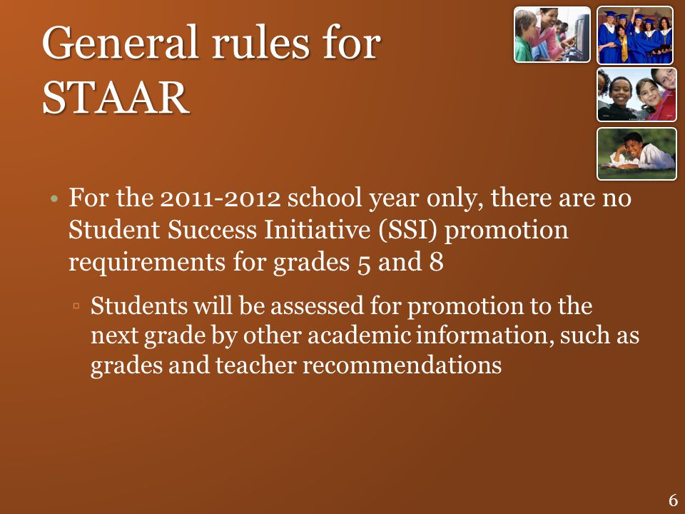 General rules for STAAR For the 2011-2012 school year only, there are no Student Success Initiative (SSI) promotion requirements for grades 5 and 8 St