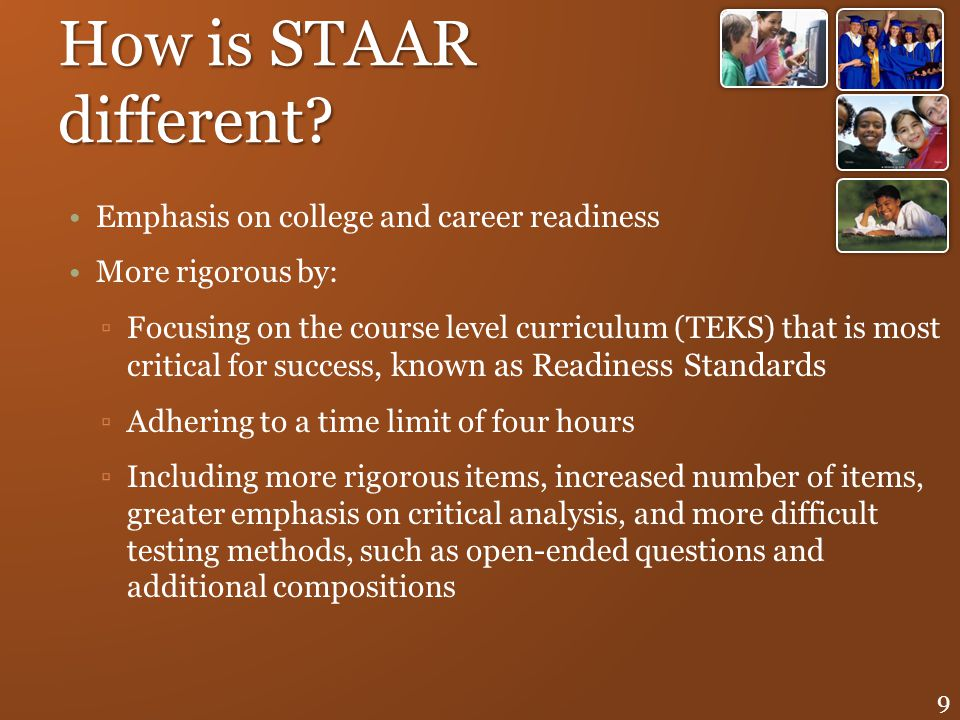 How is STAAR different? Emphasis on college and career readiness More rigorous by: Focusing on the course level curriculum (TEKS) that is most critica