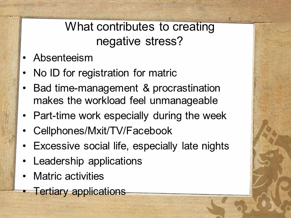 Wynberg Girls High School What contributes to creating negative stress? Absenteeism No ID for registration for matric Bad time-management & procrastin