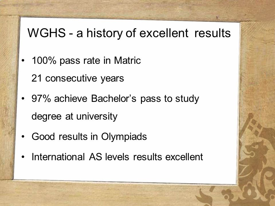 Wynberg Girls High School WGHS - a history of excellent results 100% pass rate in Matric 21 consecutive years 97% achieve Bachelors pass to study degree at university Good results in Olympiads International AS levels results excellent