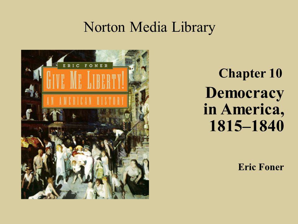 Chapter 10 Democracy in America, 1815–1840 Norton Media Library Eric Foner