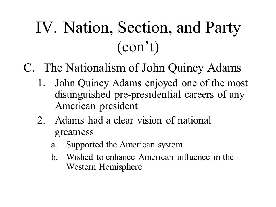 IV.Nation, Section, and Party (cont) C.The Nationalism of John Quincy Adams 1.John Quincy Adams enjoyed one of the most distinguished pre-presidential