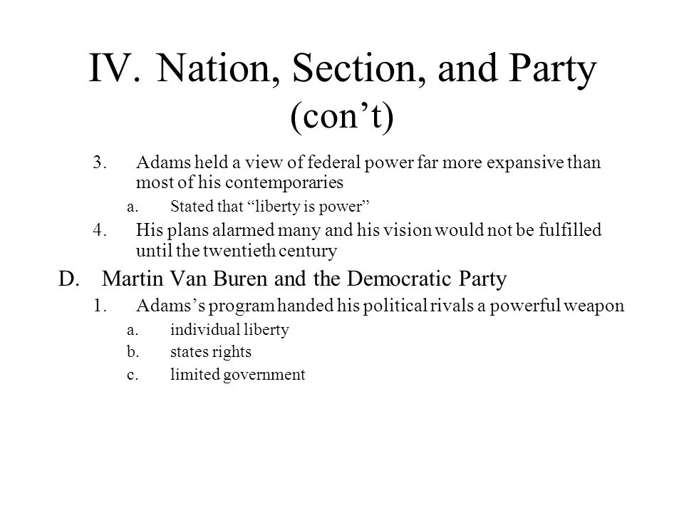 IV.Nation, Section, and Party (cont) 3.Adams held a view of federal power far more expansive than most of his contemporaries a.Stated that liberty is
