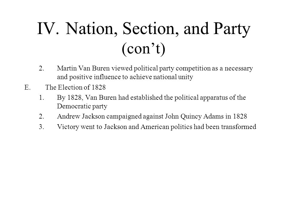 IV.Nation, Section, and Party (cont) 2.Martin Van Buren viewed political party competition as a necessary and positive influence to achieve national u