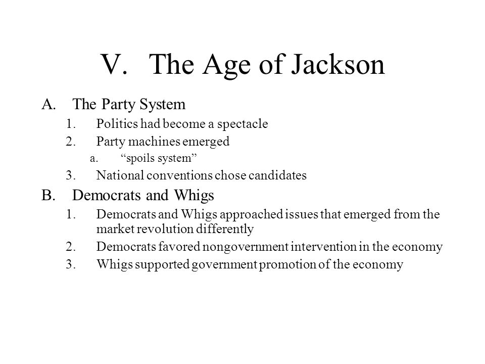 V.The Age of Jackson A.The Party System 1.Politics had become a spectacle 2.Party machines emerged a.spoils system 3.National conventions chose candid