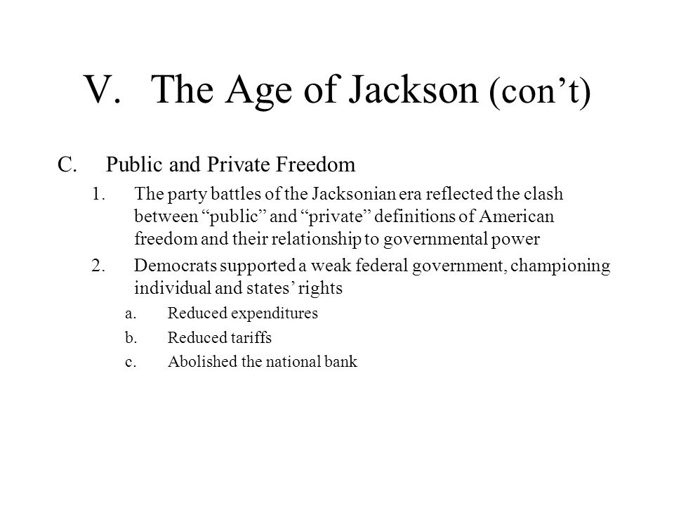 V.The Age of Jackson (cont) C.Public and Private Freedom 1.The party battles of the Jacksonian era reflected the clash between public and private defi