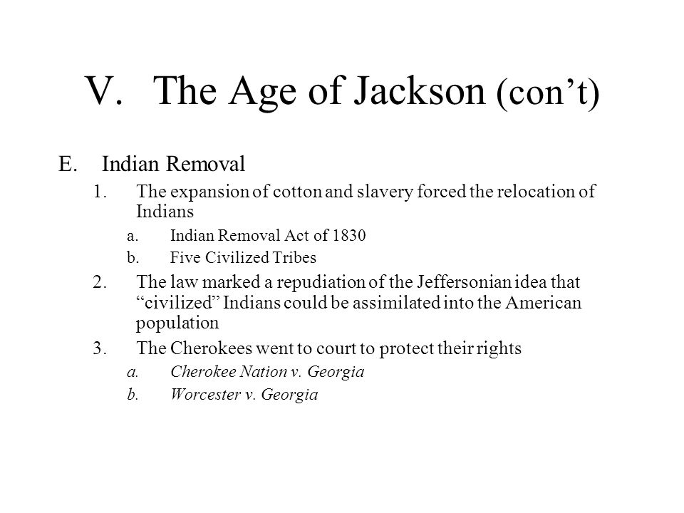 V.The Age of Jackson (cont) E.Indian Removal 1.The expansion of cotton and slavery forced the relocation of Indians a.Indian Removal Act of 1830 b.Fiv