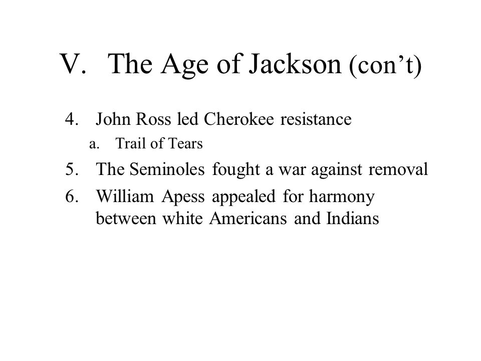 V.The Age of Jackson (cont) 4.John Ross led Cherokee resistance a.Trail of Tears 5.The Seminoles fought a war against removal 6.William Apess appealed
