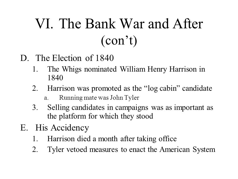 VI.The Bank War and After (cont) D.The Election of 1840 1.The Whigs nominated William Henry Harrison in 1840 2.Harrison was promoted as the log cabin