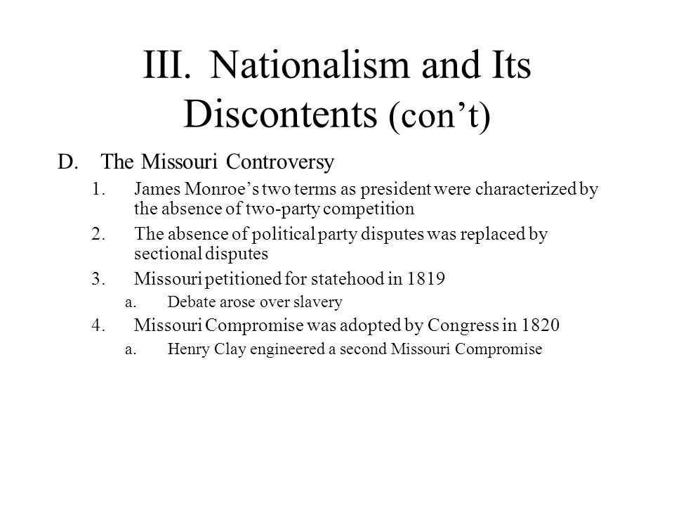 III.Nationalism and Its Discontents (cont) D.The Missouri Controversy 1.James Monroes two terms as president were characterized by the absence of two-