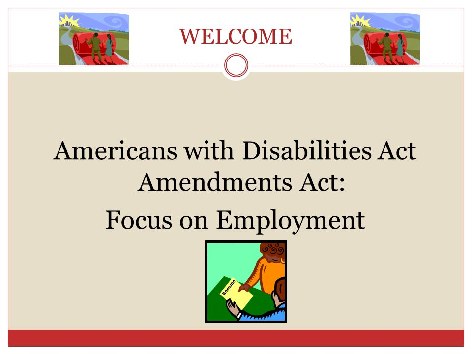 WELCOME Americans with Disabilities Act Amendments Act: Focus on Employment