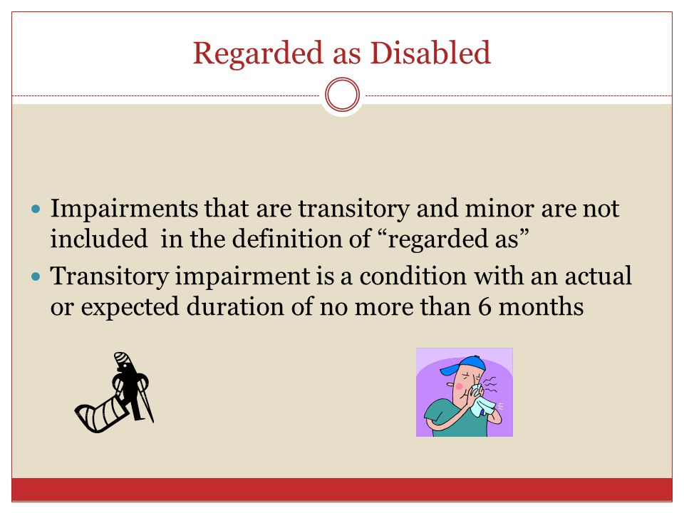 Regarded as Disabled Impairments that are transitory and minor are not included in the definition of regarded as Transitory impairment is a condition