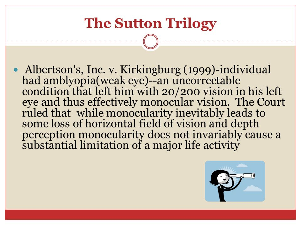 The Sutton Trilogy Albertson's, Inc. v. Kirkingburg (1999)-individual had amblyopia(weak eye)--an uncorrectable condition that left him with 20/200 vi