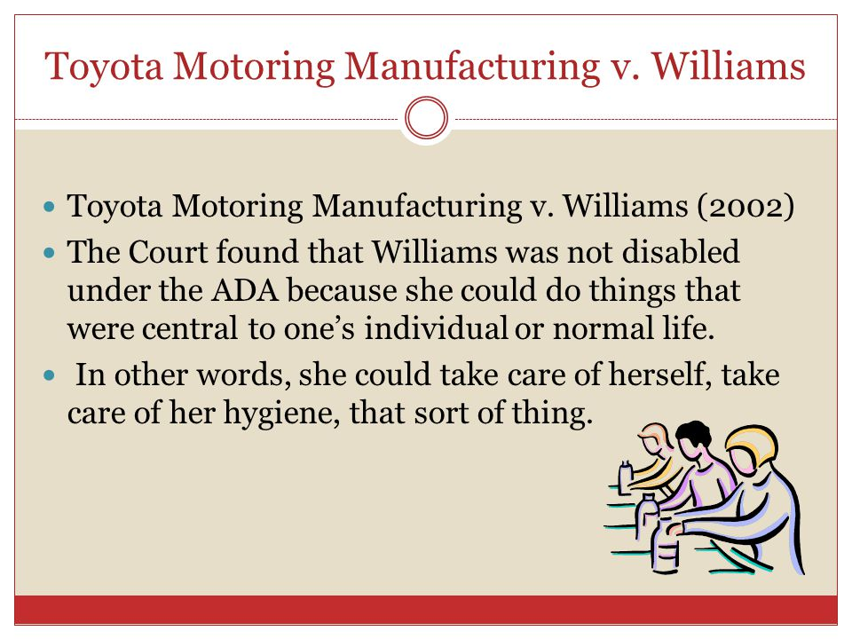 Toyota Motoring Manufacturing v. Williams Toyota Motoring Manufacturing v. Williams (2002) The Court found that Williams was not disabled under the AD