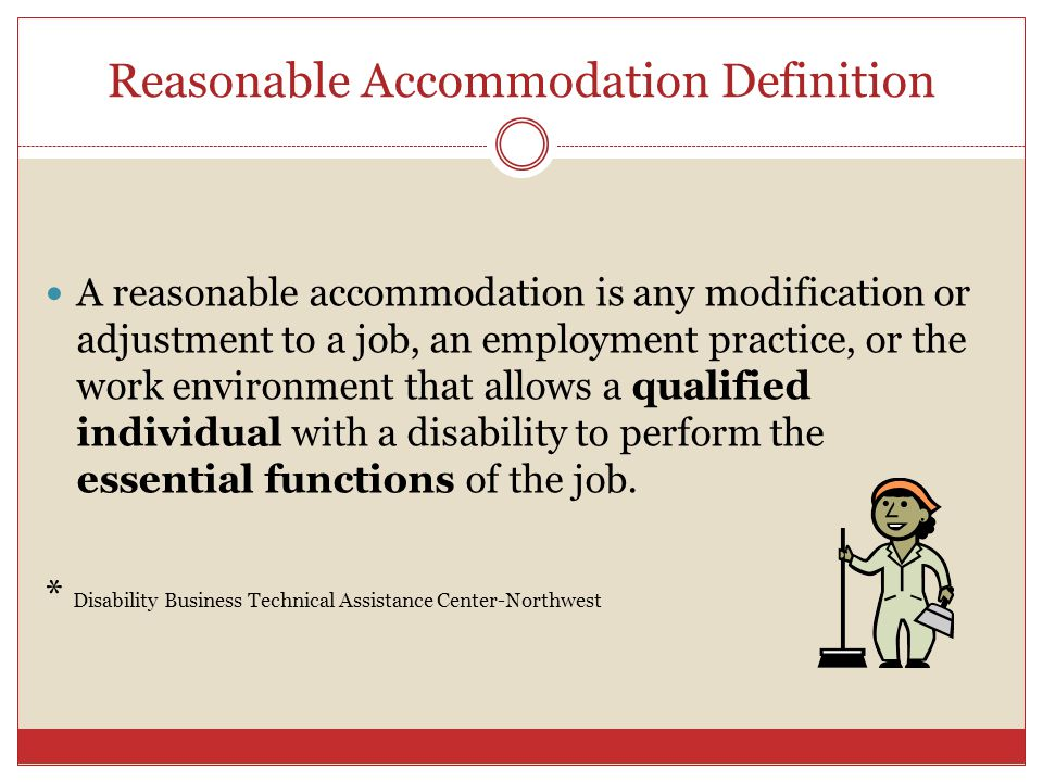 Reasonable Accommodation Definition A reasonable accommodation is any modification or adjustment to a job, an employment practice, or the work environ