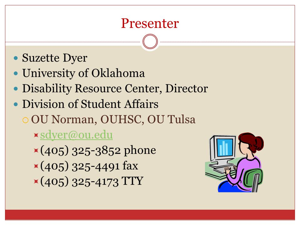 Presenter Suzette Dyer University of Oklahoma Disability Resource Center, Director Division of Student Affairs OU Norman, OUHSC, OU Tulsa sdyer@ou.edu