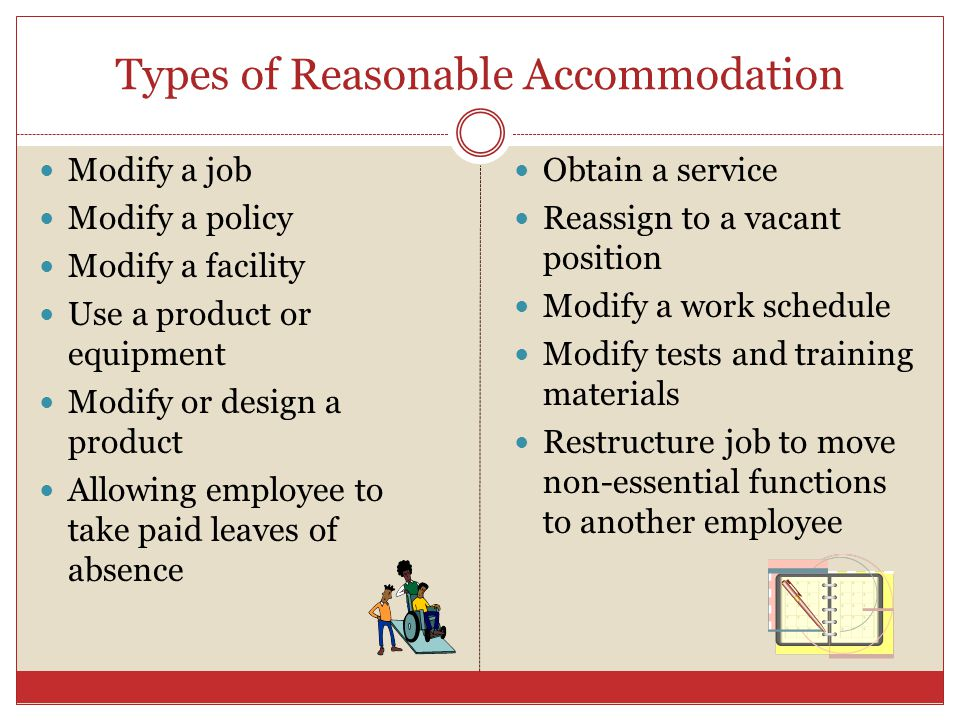 Types of Reasonable Accommodation Modify a job Modify a policy Modify a facility Use a product or equipment Modify or design a product Allowing employ