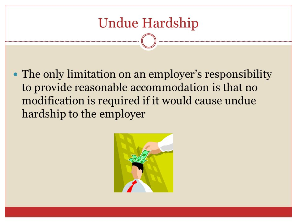 Undue Hardship The only limitation on an employers responsibility to provide reasonable accommodation is that no modification is required if it would