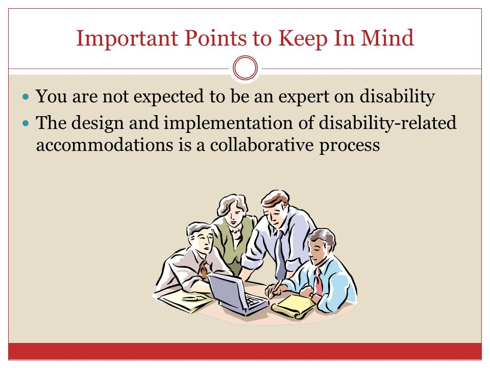 Important Points to Keep In Mind You are not expected to be an expert on disability The design and implementation of disability-related accommodations