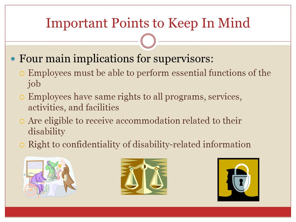 Important Points to Keep In Mind Four main implications for supervisors: Employees must be able to perform essential functions of the job Employees ha