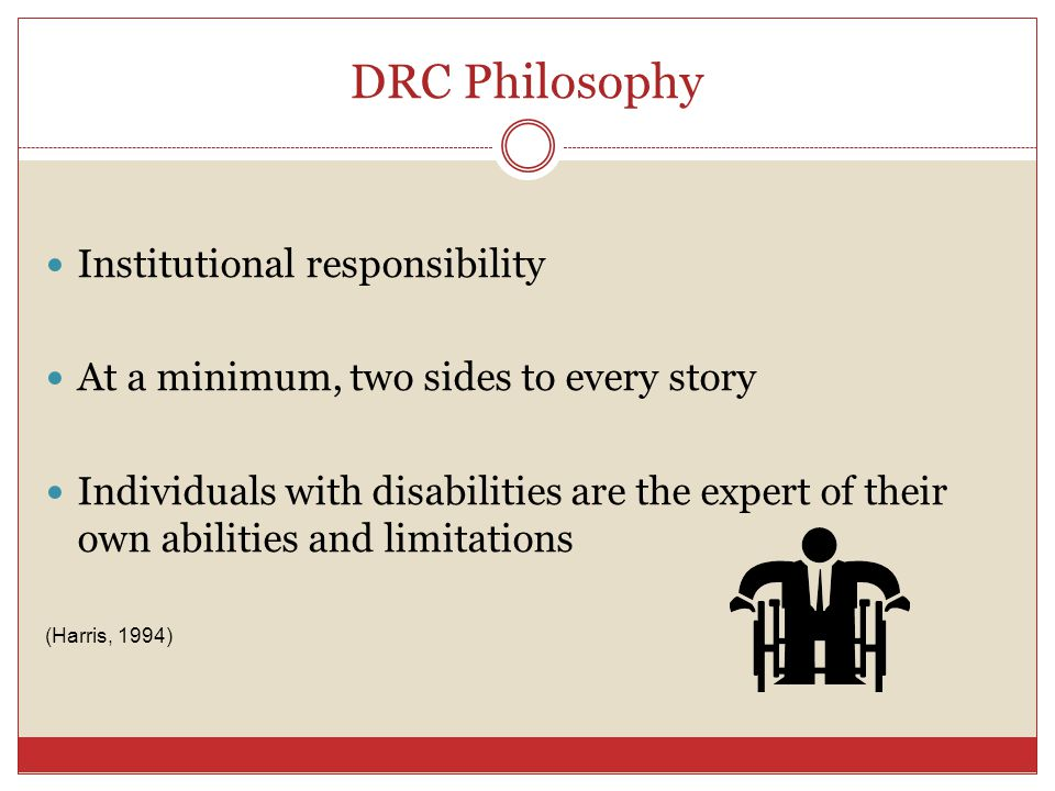 DRC Philosophy Institutional responsibility At a minimum, two sides to every story Individuals with disabilities are the expert of their own abilities