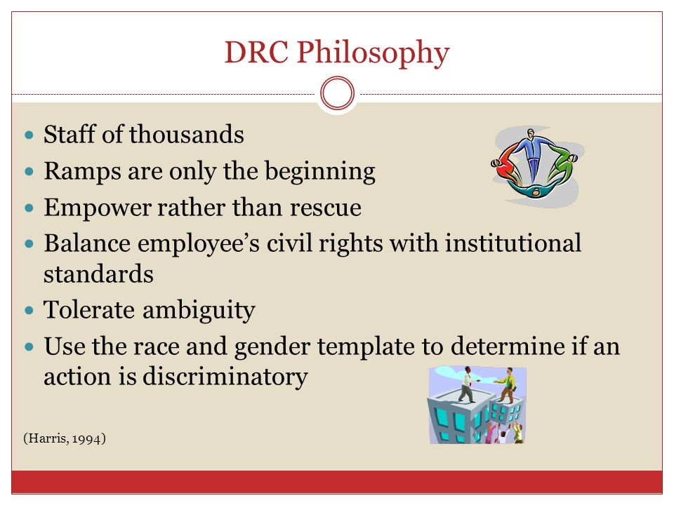 DRC Philosophy Staff of thousands Ramps are only the beginning Empower rather than rescue Balance employees civil rights with institutional standards