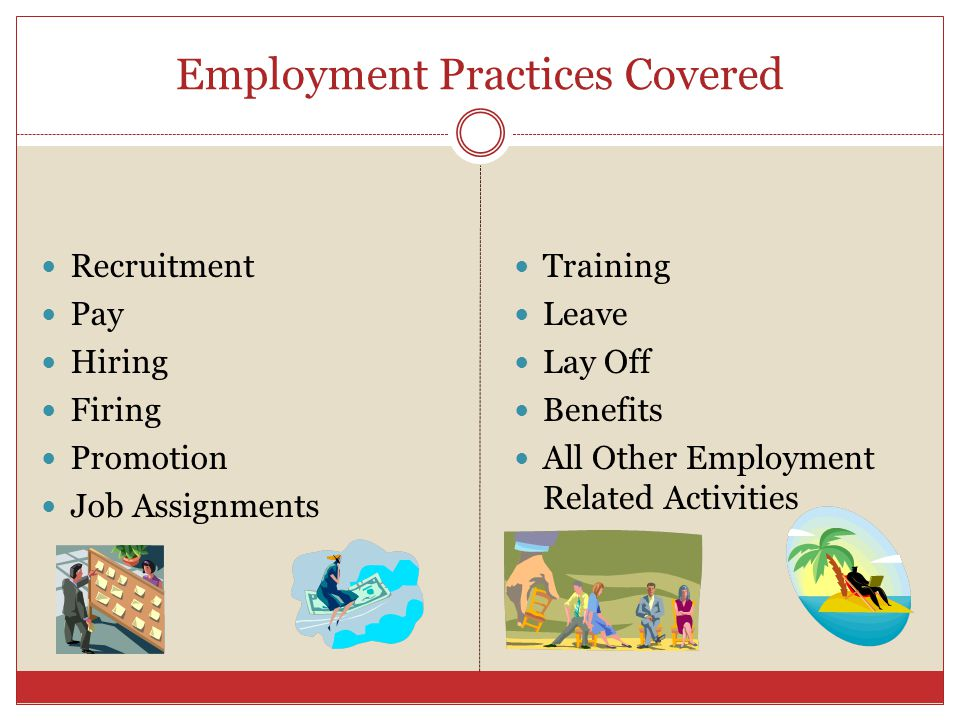Employment Practices Covered Recruitment Pay Hiring Firing Promotion Job Assignments Training Leave Lay Off Benefits All Other Employment Related Acti