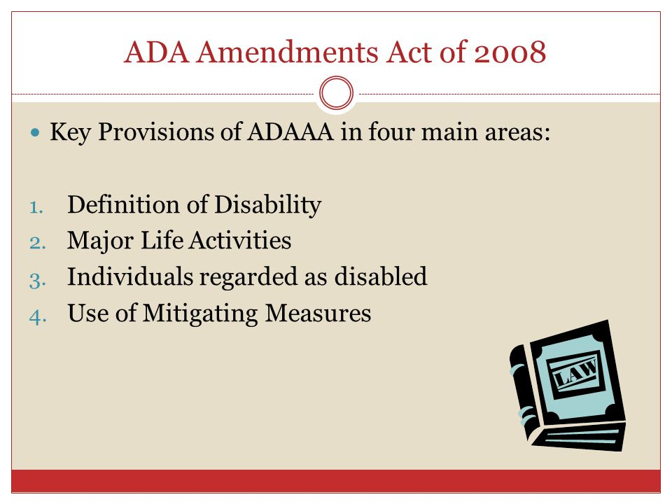 ADA Amendments Act of 2008 Key Provisions of ADAAA in four main areas: 1. Definition of Disability 2. Major Life Activities 3. Individuals regarded as