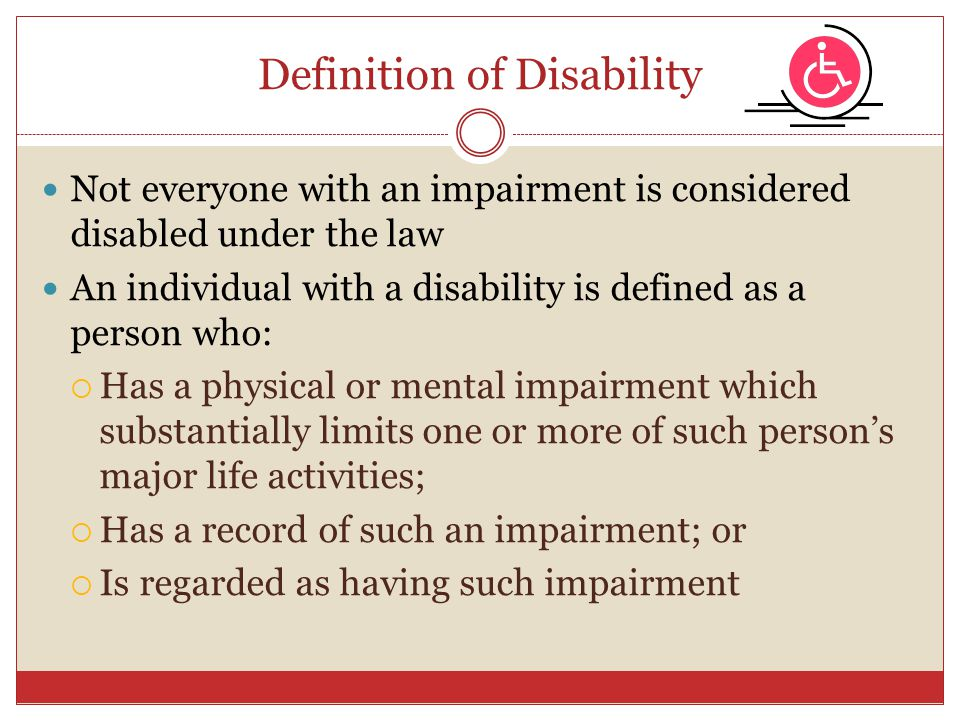 Definition of Disability Not everyone with an impairment is considered disabled under the law An individual with a disability is defined as a person w