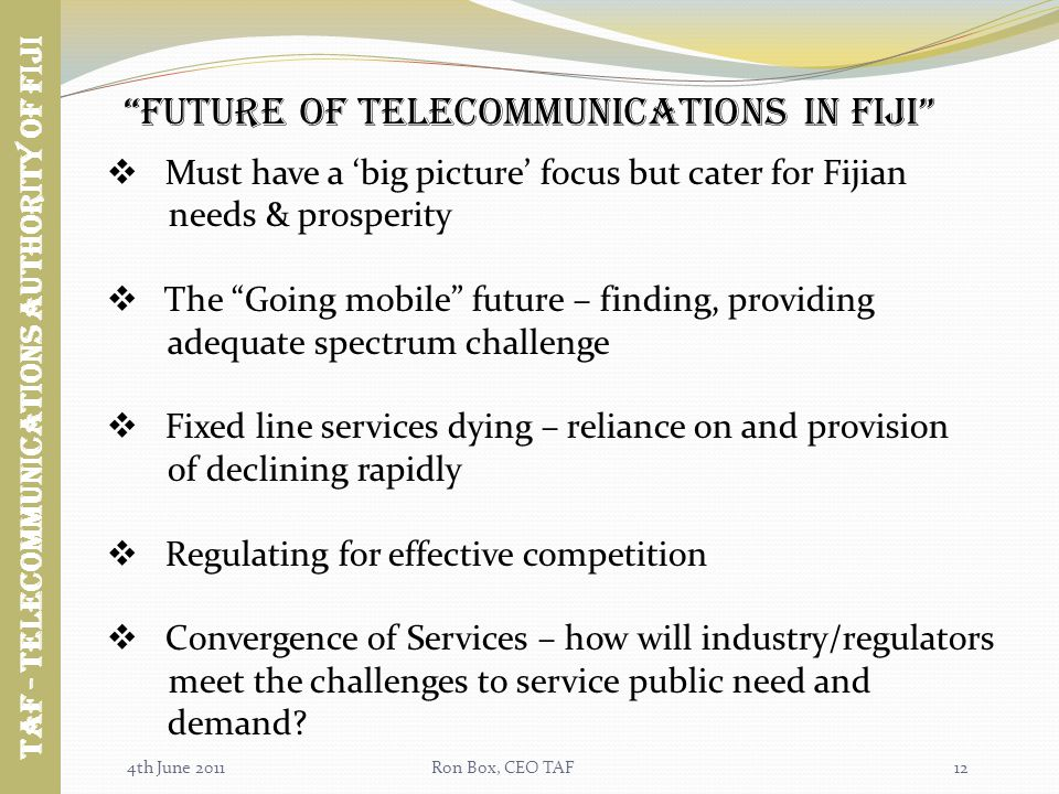 4th June 2011Ron Box, CEO TAF future of TELECOMMUNICATIONS in fiji Must have a big picture focus but cater for Fijian needs & prosperity The Going mobile future – finding, providing adequate spectrum challenge Fixed line services dying – reliance on and provision of declining rapidly Regulating for effective competition Convergence of Services – how will industry/regulators meet the challenges to service public need and demand.