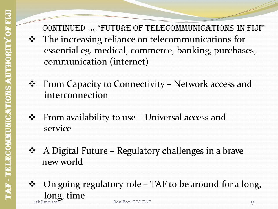 4th June 2011Ron Box, CEO TAF13 Continued....future of TELECOMMUNICATIONS in fiji Taf - TELECOMMUNICATIONS AUTHORITY OF FIJI The increasing reliance on telecommunications for essential eg.