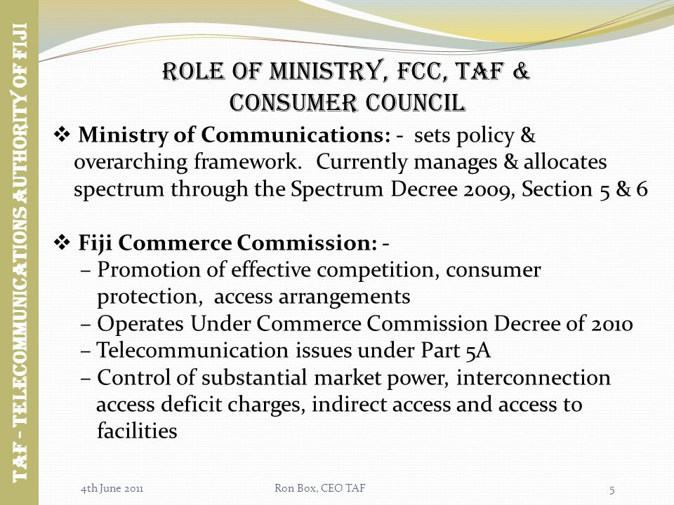 4th June 2011Ron Box, CEO TAF Role of ministry, fcc, taf & Consumer Council Ministry of Communications: - sets policy & overarching framework.