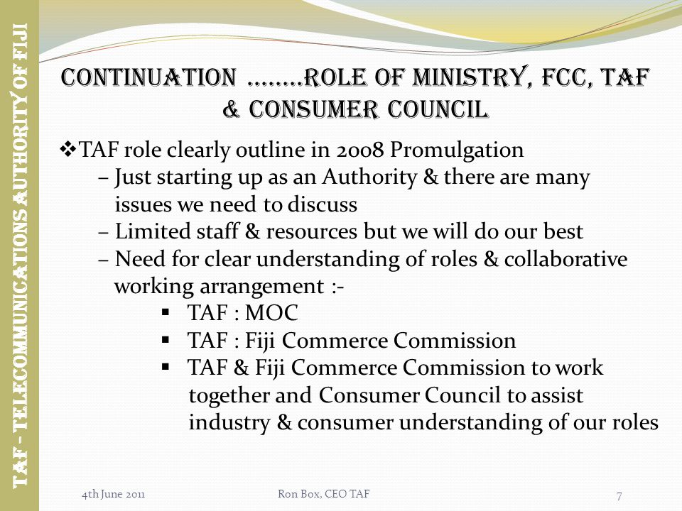 4th June 2011Ron Box, CEO TAF7 TAF role clearly outline in 2008 Promulgation – Just starting up as an Authority & there are many issues we need to discuss – Limited staff & resources but we will do our best – Need for clear understanding of roles & collaborative working arrangement :- TAF : MOC TAF : Fiji Commerce Commission TAF & Fiji Commerce Commission to work together and Consumer Council to assist industry & consumer understanding of our roles Continuation........Role of ministry, fcc, taf & Consumer council Taf - TELECOMMUNICATIONS AUTHORITY OF FIJI
