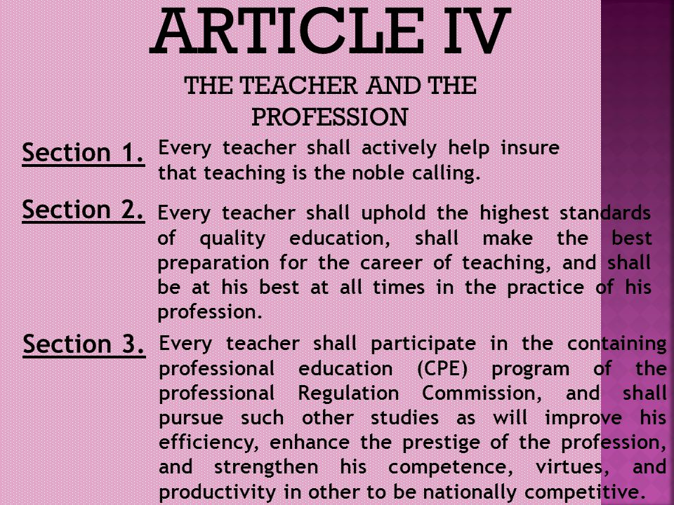 ARTICLE IV THE TEACHER AND THE PROFESSION Section 1. Every teacher shall actively help insure that teaching is the noble calling. Section 2. Every tea