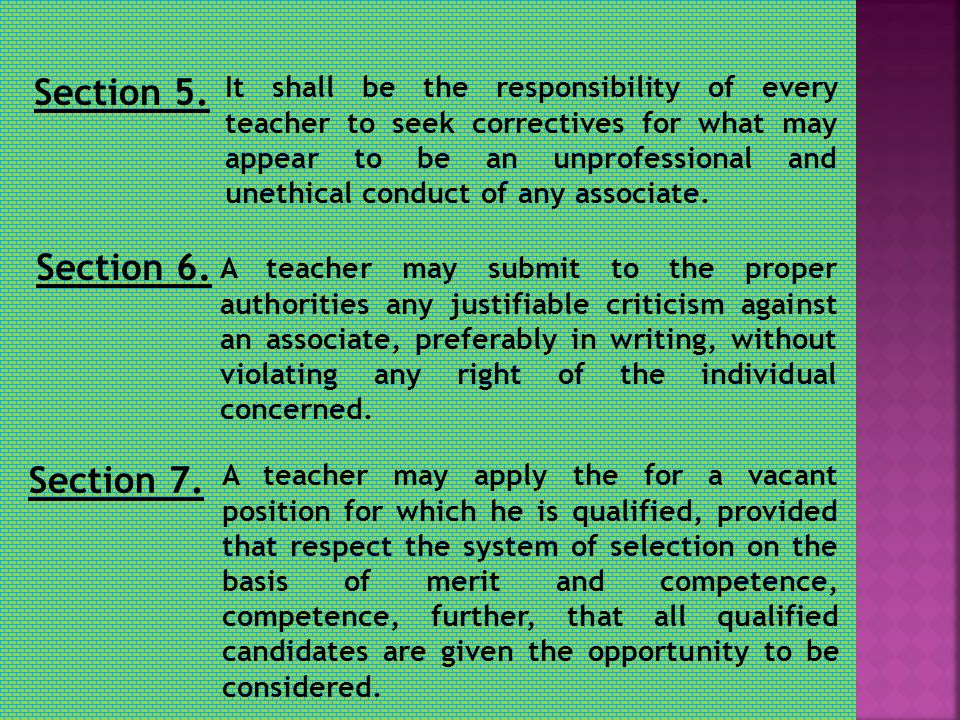 Section 5. It shall be the responsibility of every teacher to seek correctives for what may appear to be an unprofessional and unethical conduct of an
