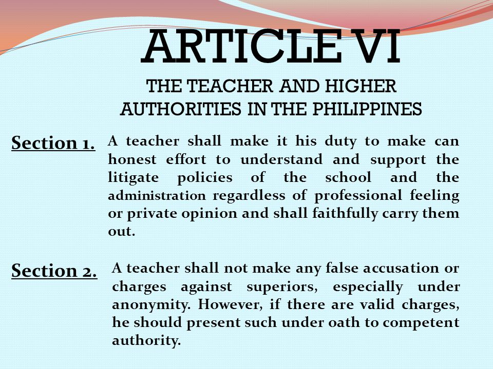 ARTICLE VI THE TEACHER AND HIGHER AUTHORITIES IN THE PHILIPPINES Section 1. A teacher shall make it his duty to make can honest effort to understand a
