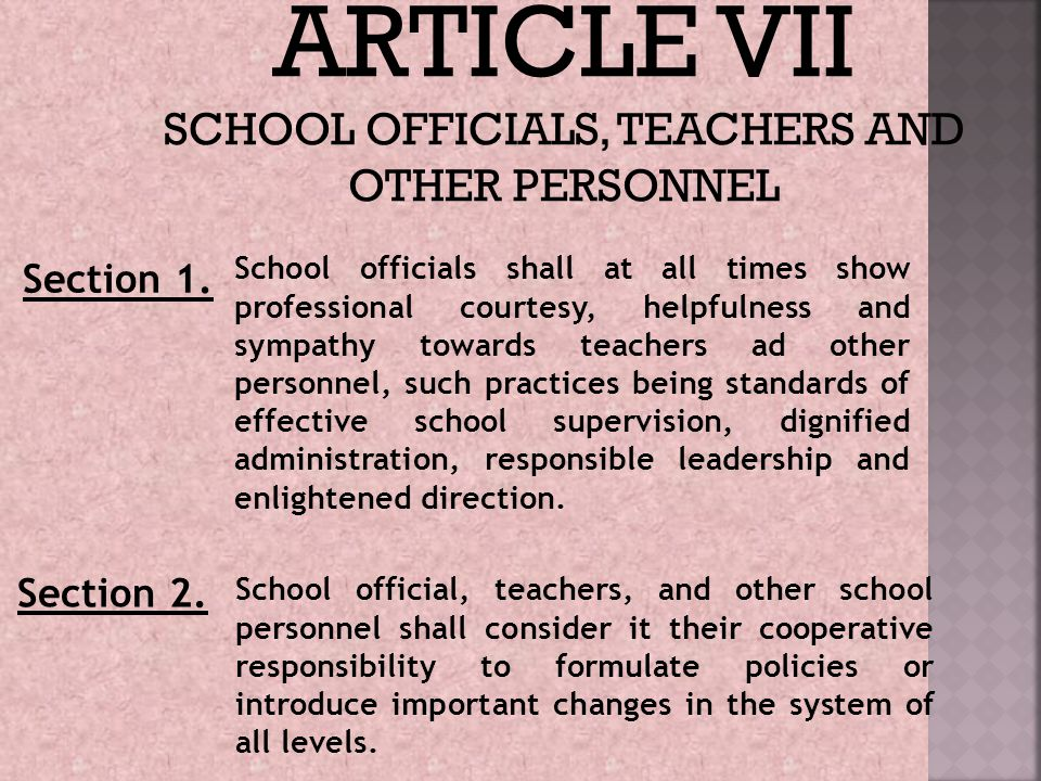 ARTICLE VII SCHOOL OFFICIALS, TEACHERS AND OTHER PERSONNEL Section 1. School officials shall at all times show professional courtesy, helpfulness and