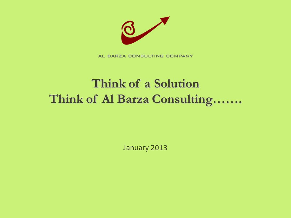 Think of a Solution Think of Al Barza Consulting……. January 2013
