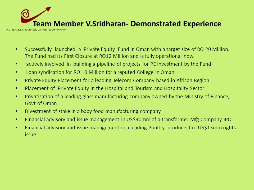 Team Member V.Sridharan- Demonstrated Experience Successfully launched a Private Equity Fund in Oman with a target size of RO 20 Million. The Fund had