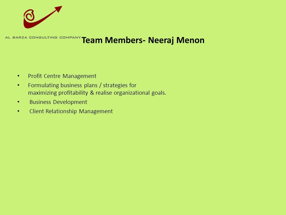 Team Members- Neeraj Menon Profit Centre Management Formulating business plans / strategies for maximizing profitability & realise organizational goal